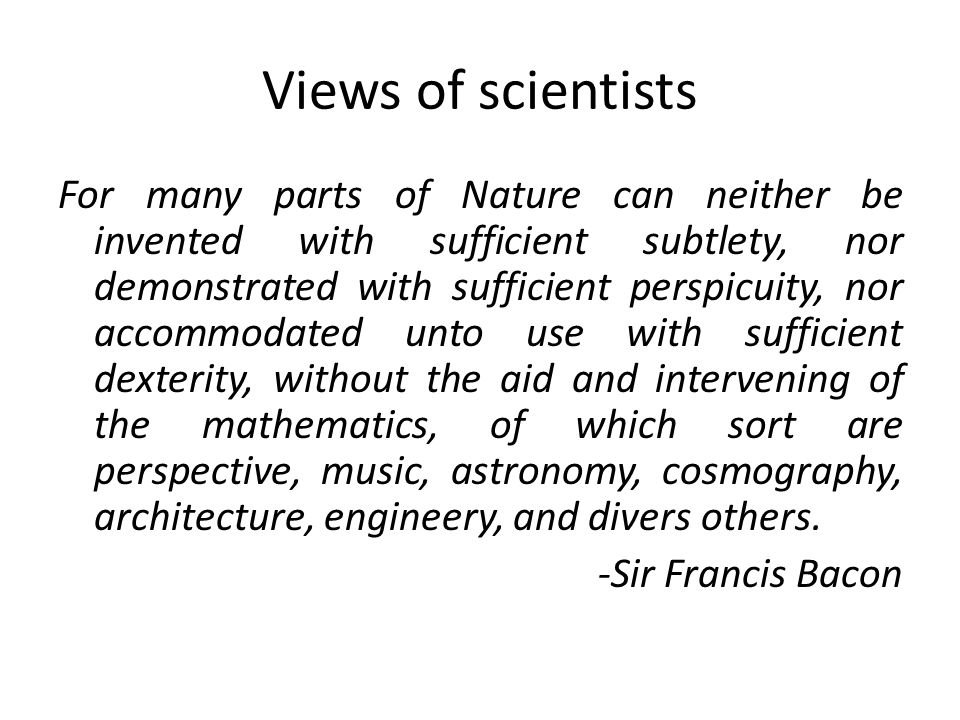 Views of scientists For many parts of Nature can neither be invented with sufficient subtlety, nor demonstrated with sufficient perspicuity, nor accommodated unto use with sufficient dexterity, without the aid and intervening of the mathematics, of which sort are perspective, music, astronomy, cosmography, architecture, engineery, and divers others.