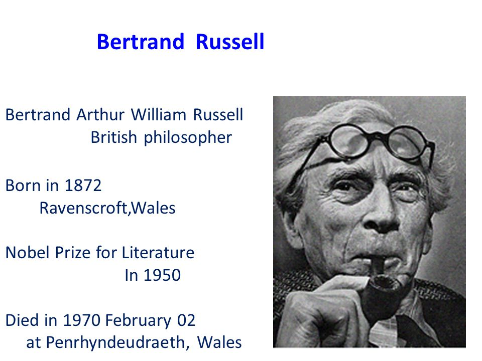 Bertrand Arthur William Russell British philosopher Born in 1872 Ravenscroft,Wales Nobel Prize for Literature In 1950 Died in 1970 February 02 at Penrhyndeudraeth, Wales Bertrand Russell