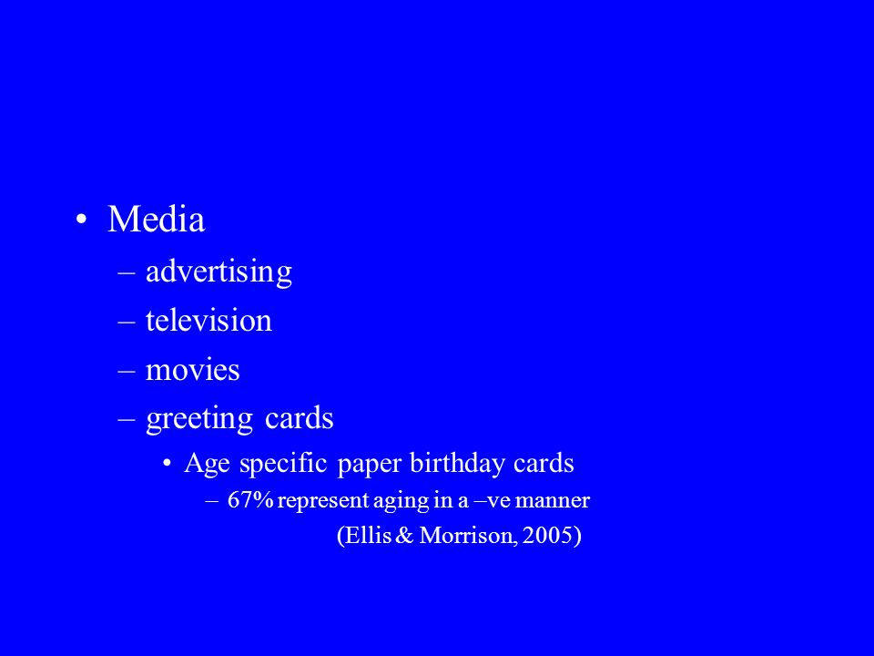 Media –advertising –television –movies –greeting cards Age specific paper birthday cards –67% represent aging in a –ve manner (Ellis & Morrison, 2005)