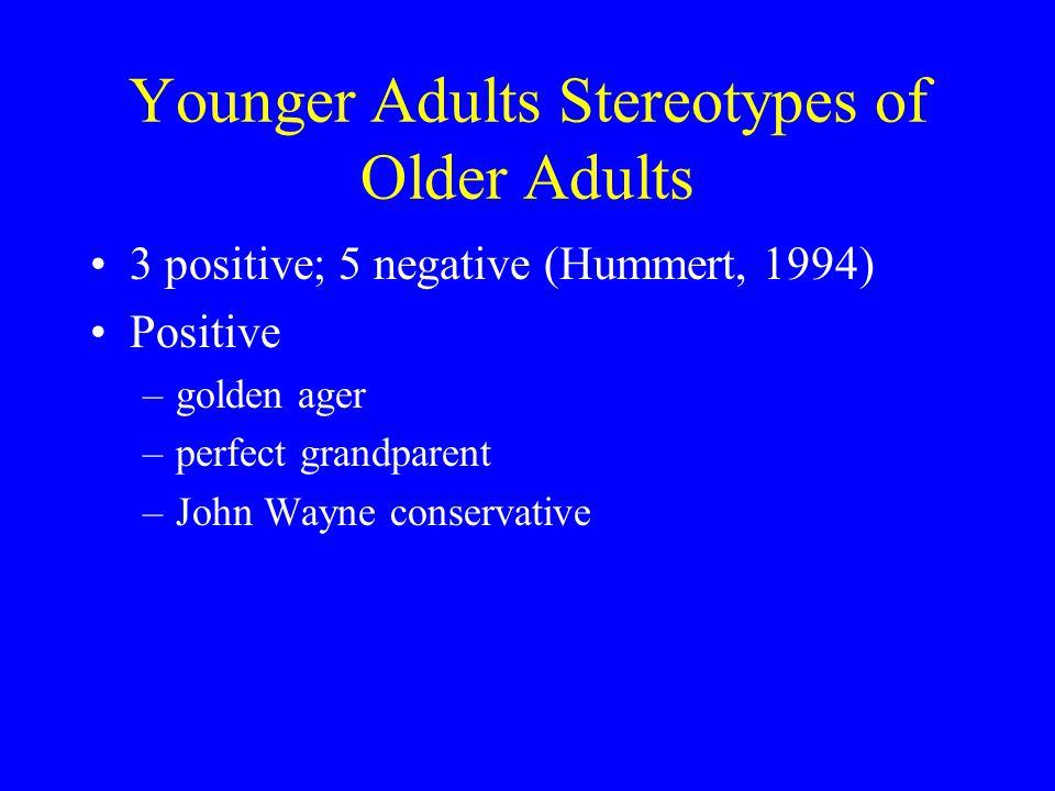 Younger Adults Stereotypes of Older Adults 3 positive; 5 negative (Hummert, 1994) Positive –golden ager –perfect grandparent –John Wayne conservative
