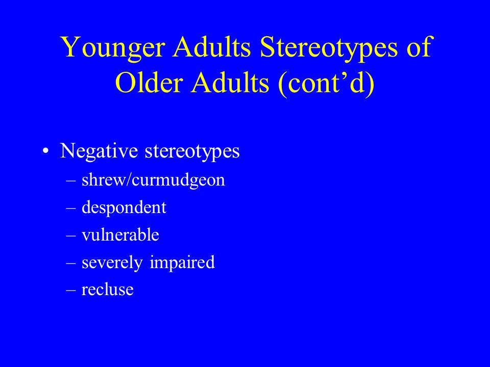Younger Adults Stereotypes of Older Adults (contd) Negative stereotypes –shrew/curmudgeon –despondent –vulnerable –severely impaired –recluse