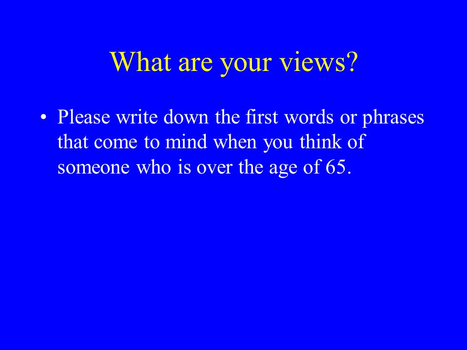 What are your views? Please write down the first words or phrases that come to mind when you think of someone who is over the age of 65.