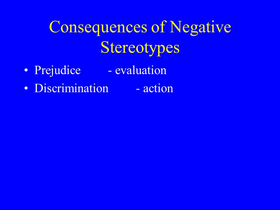 Consequences of Negative Stereotypes Prejudice - evaluation Discrimination- action