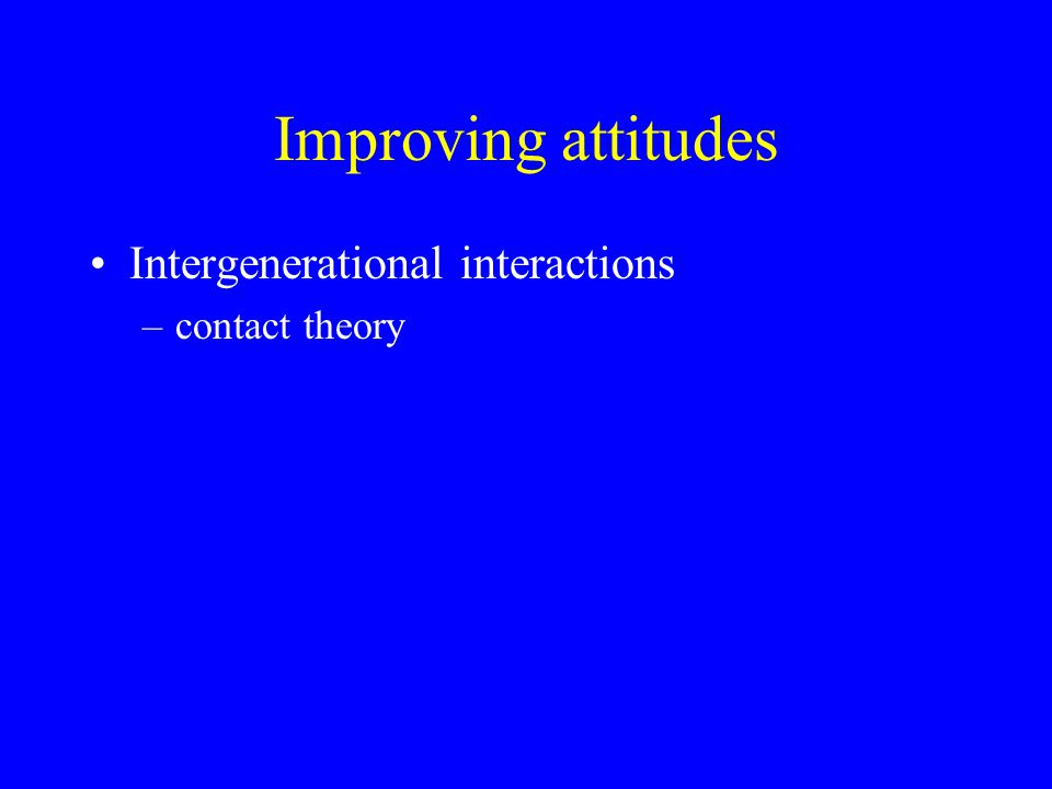 Improving attitudes Intergenerational interactions –contact theory