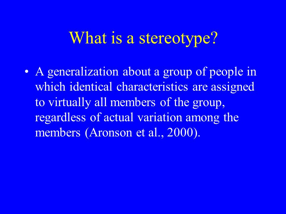 What is a stereotype? A generalization about a group of people in which identical characteristics are assigned to virtually all members of the group,