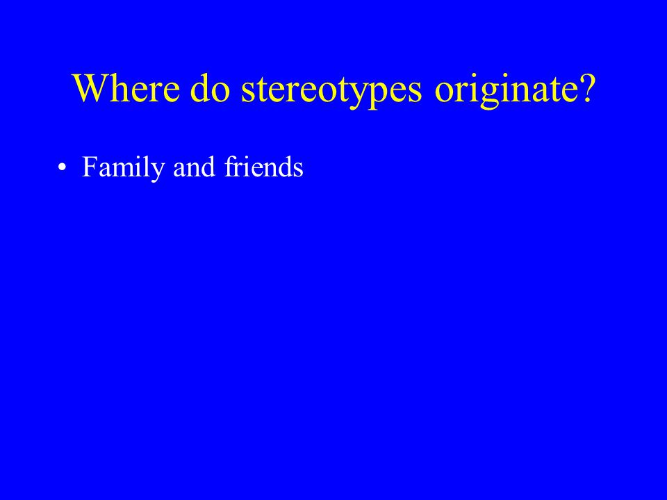 Where do stereotypes originate? Family and friends