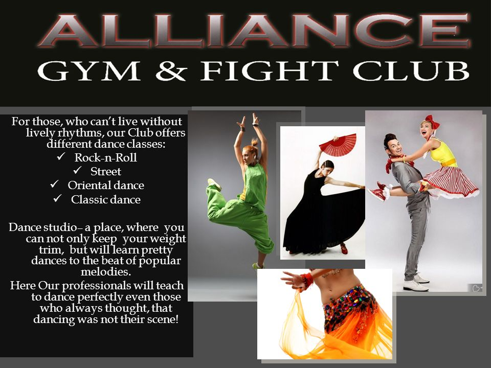 For those, who cant live without lively rhythms, our Club offers different dance classes: Rock-n-Roll Street Oriental dance Classic dance Dance studio– a place, where you can not only keep your weight trim, but will learn pretty dances to the beat of popular melodies.