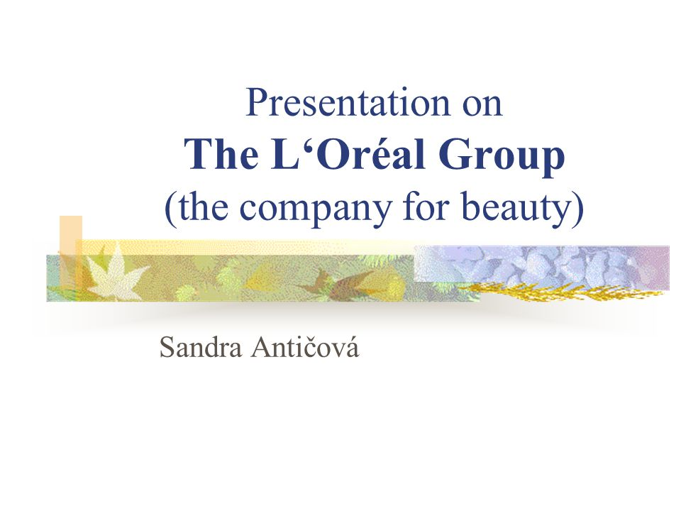 Presentation on The LOréal Group (the company for beauty) Sandra Antičová