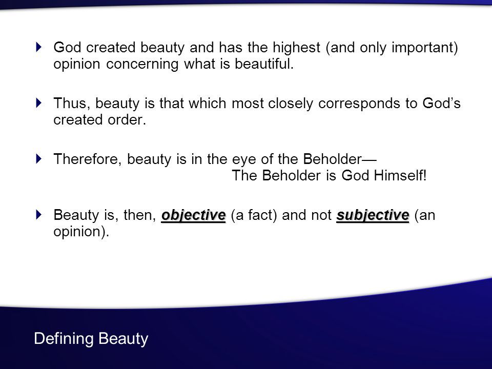 Defining Beauty God created beauty and has the highest (and only important) opinion concerning what is beautiful. Thus, beauty is that which most clos