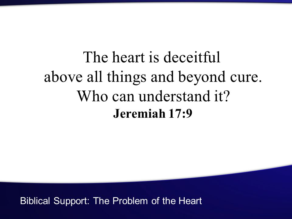 Biblical Support: The Problem of the Heart The heart is deceitful above all things and beyond cure.