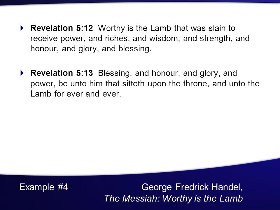 Example #4 George Fredrick Handel, The Messiah: Worthy is the Lamb Revelation 5:12 Worthy is the Lamb that was slain to receive power, and riches, and wisdom, and strength, and honour, and glory, and blessing.