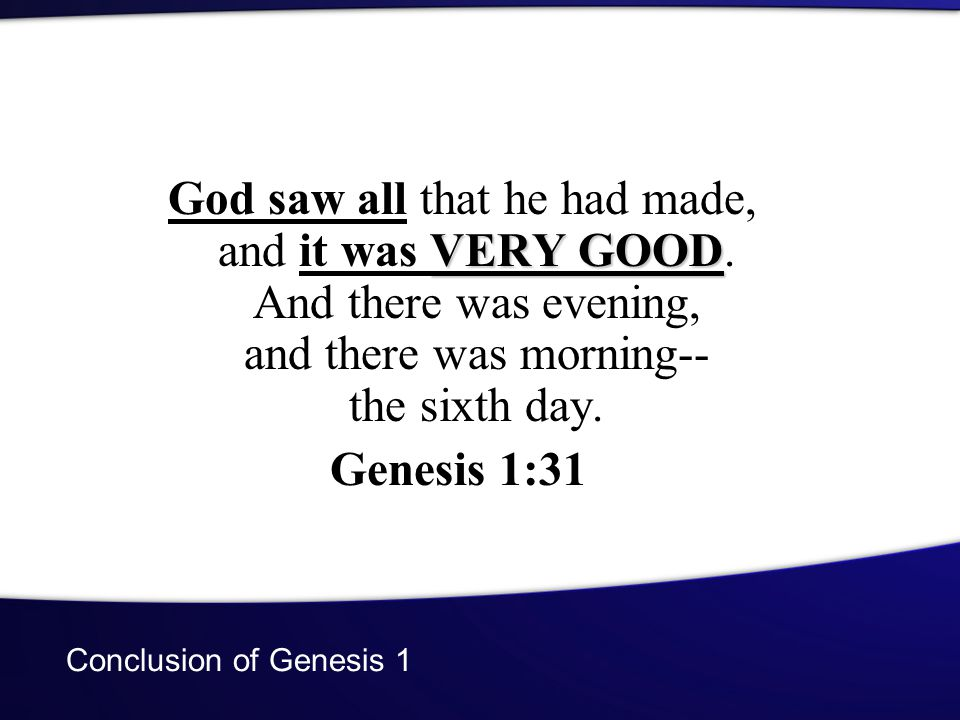 Conclusion of Genesis 1 VERY GOOD God saw all that he had made, and it was VERY GOOD. And there was evening, and there was morning-- the sixth day. Ge