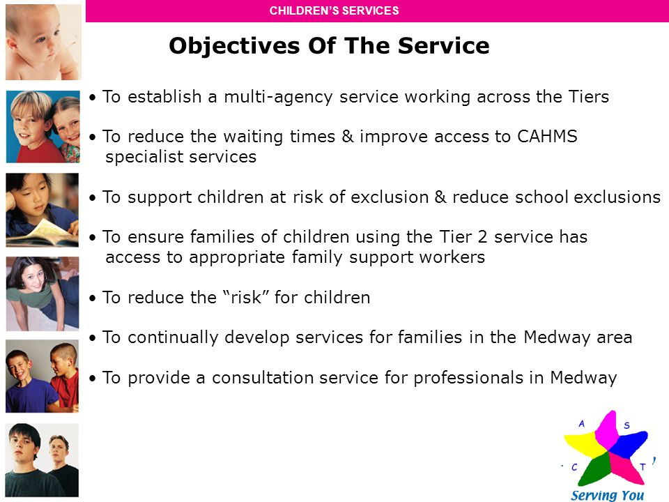 CHILDRENS SERVICES Objectives Of The Service To establish a multi-agency service working across the Tiers To reduce the waiting times & improve access to CAHMS specialist services To support children at risk of exclusion & reduce school exclusions To ensure families of children using the Tier 2 service has access to appropriate family support workers To reduce the risk for children To continually develop services for families in the Medway area To provide a consultation service for professionals in Medway