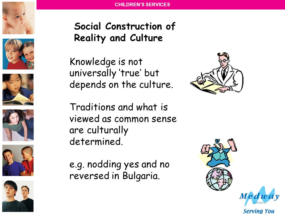 CHILDRENS SERVICES Social Construction of Reality and Culture Knowledge is not universally true but depends on the culture.