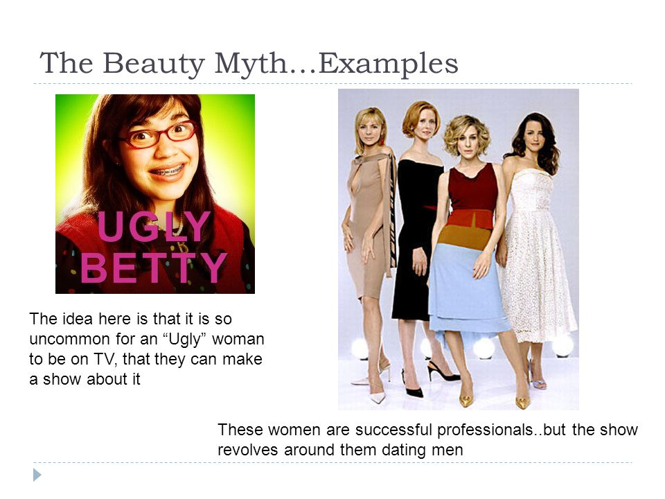 The Beauty Myth…Examples These women are successful professionals..but the show revolves around them dating men The idea here is that it is so uncommo