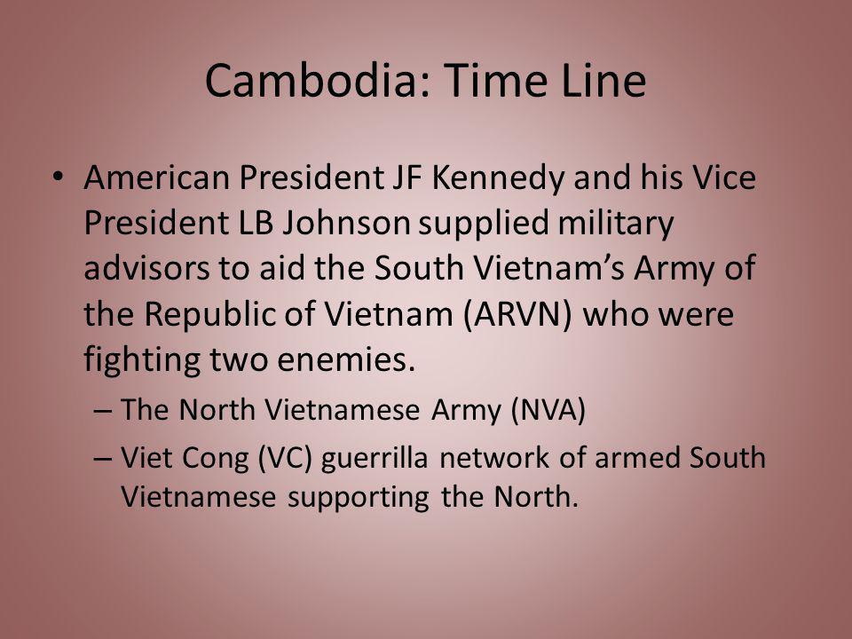 Cambodia: Time Line American President JF Kennedy and his Vice President LB Johnson supplied military advisors to aid the South Vietnams Army of the Republic of Vietnam (ARVN) who were fighting two enemies.