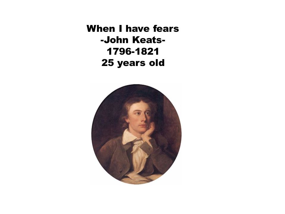 When I have fears -John Keats- 1796-1821 25 years old