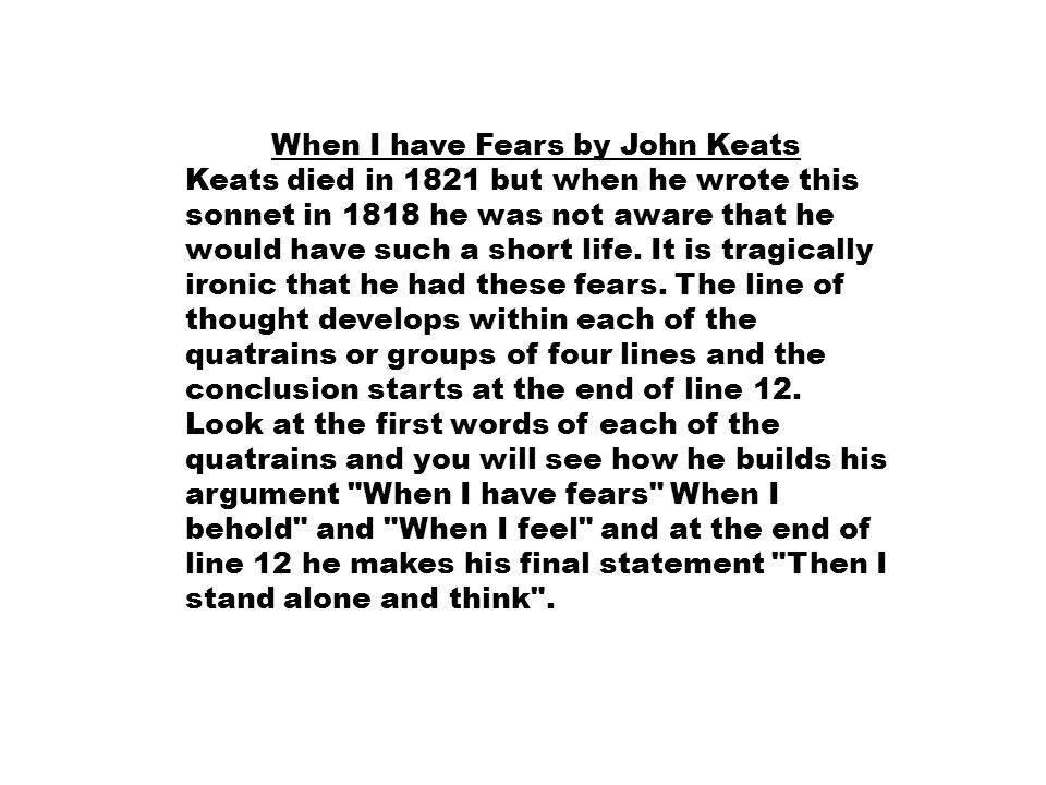 When I have Fears by John Keats Keats died in 1821 but when he wrote this sonnet in 1818 he was not aware that he would have such a short life.