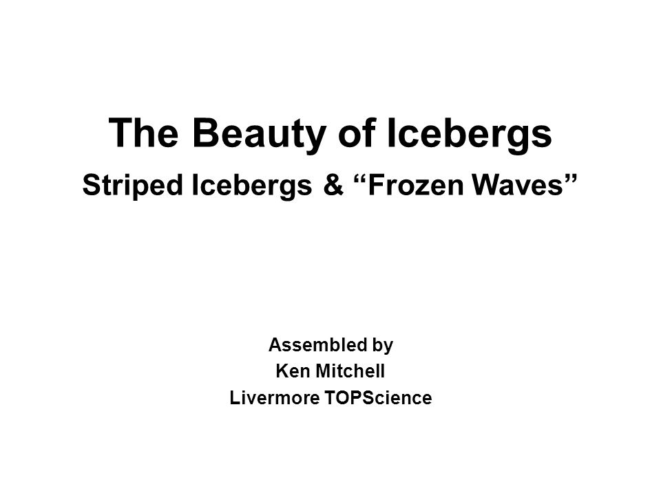 The Beauty of Icebergs Striped Icebergs & Frozen Waves Assembled by Ken Mitchell Livermore TOPScience