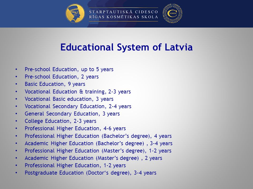 Educational System of Latvia Pre-school Education, up to 5 years Pre-school Education, 2 years Basic Education, 9 years Vocational Education & training, 2-3 years Vocational Basic education, 3 years Vocational Secondary Education, 2-4 years General Secondary Education, 3 years College Education, 2-3 years Professional Higher Education, 4-6 years Professional Higher Education (Bachelors degree), 4 years Academic Higher Education (Bachelors degree), 3-4 years Professional Higher Education (Masters degree), 1-2 years Academic Higher Education (Masters degree), 2 years Professional Higher Education, 1-2 years Postgraduate Education (Doctors degree), 3-4 years