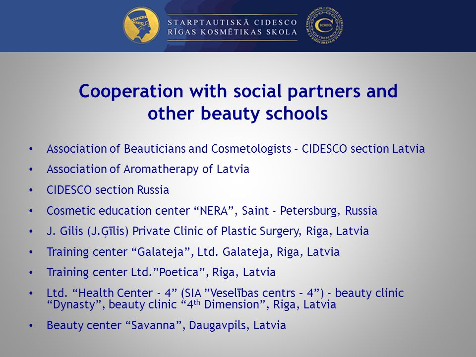 Cooperation with social partners and other beauty schools Association of Beauticians and Cosmetologists – CIDESCO section Latvia Association of Aromatherapy of Latvia CIDESCO section Russia Cosmetic education center NERA, Saint - Petersburg, Russia J.