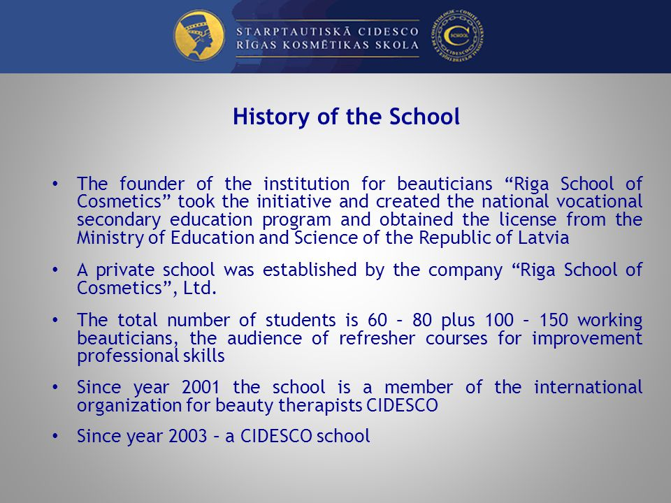History of the School The founder of the institution for beauticians Riga School of Cosmetics took the initiative and created the national vocational secondary education program and obtained the license from the Ministry of Education and Science of the Republic of Latvia A private school was established by the company Riga School of Cosmetics, Ltd.