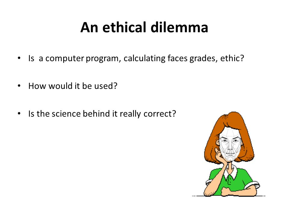 An ethical dilemma Is a computer program, calculating faces grades, ethic? How would it be used? Is the science behind it really correct?