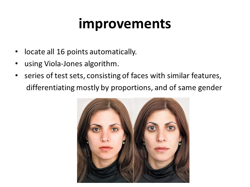 locate all 16 points automatically. using Viola-Jones algorithm. series of test sets, consisting of faces with similar features, differentiating mostl