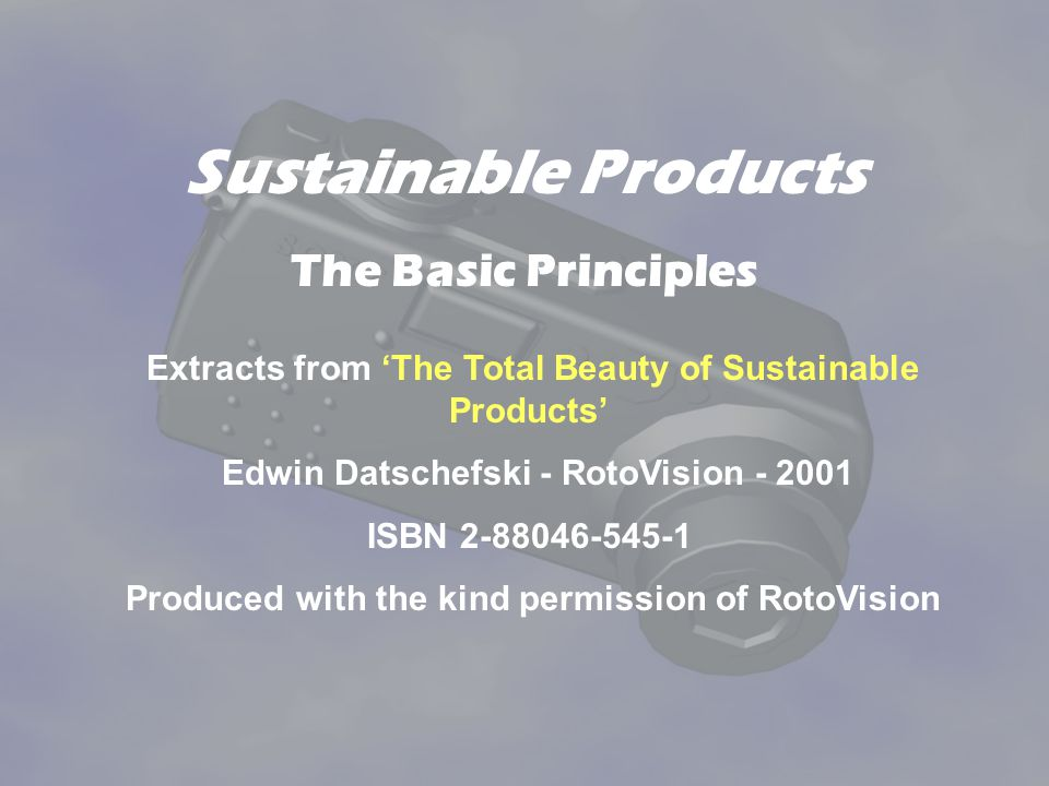 Sustainable Products The Basic Principles Extracts from The Total Beauty of Sustainable Products Edwin Datschefski - RotoVision - 2001 ISBN 2-88046-545-1 Produced with the kind permission of RotoVision