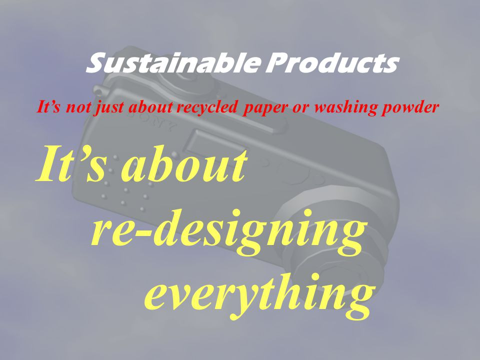 Sustainable Products Its not just about recycled paper or washing powder Its about re-designing everything