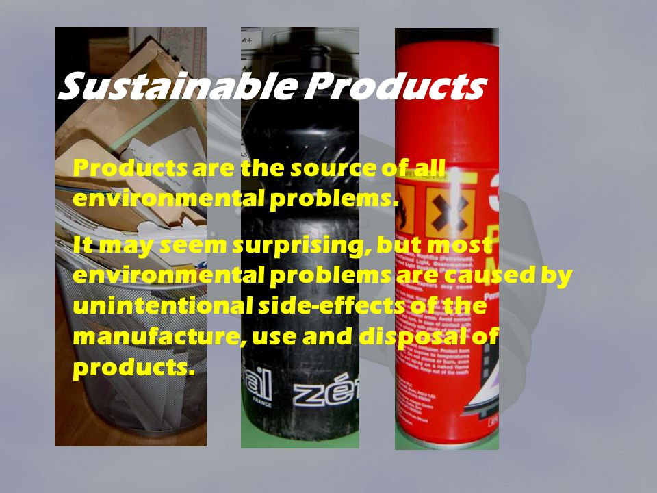 Sustainable Products Products are the source of all environmental problems. It may seem surprising, but most environmental problems are caused by unin