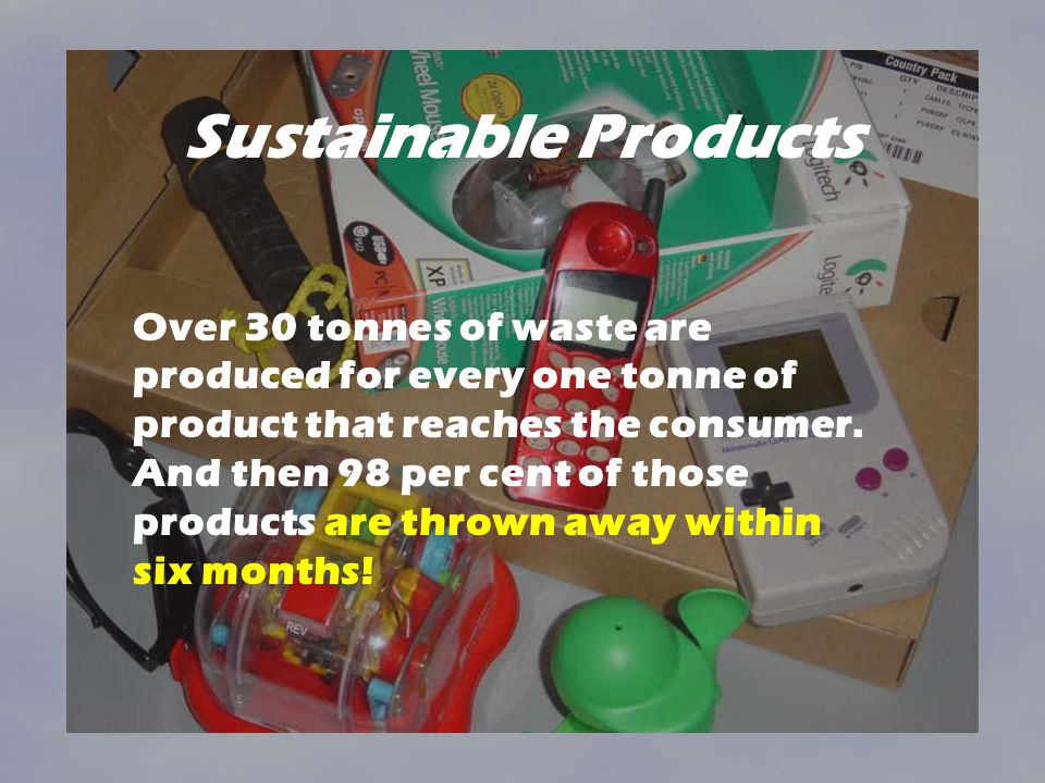 Sustainable Products Over 30 tonnes of waste are produced for every one tonne of product that reaches the consumer. And then 98 per cent of those prod