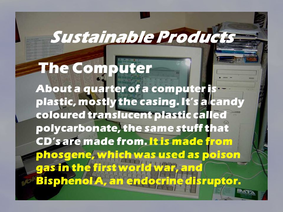 Sustainable Products About a quarter of a computer is plastic, mostly the casing. Its a candy coloured translucent plastic called polycarbonate, the s