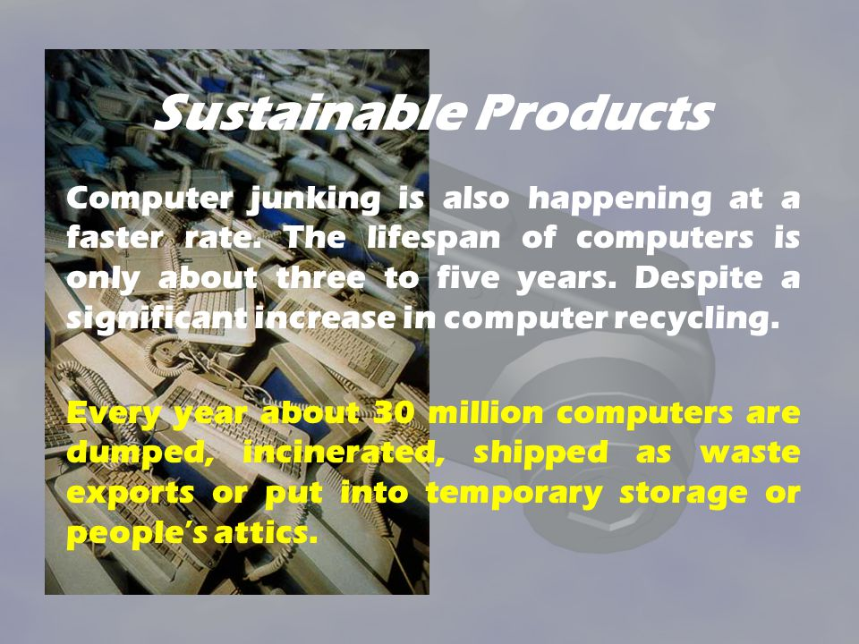 Sustainable Products Computer junking is also happening at a faster rate. The lifespan of computers is only about three to five years. Despite a signi