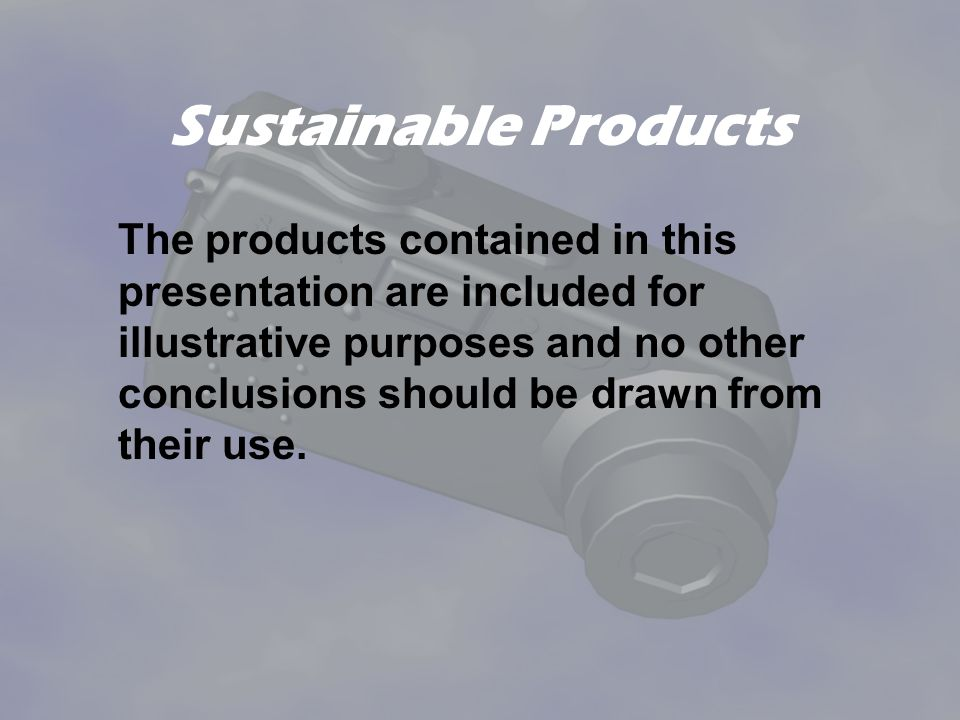 Sustainable Products The products contained in this presentation are included for illustrative purposes and no other conclusions should be drawn from their use.