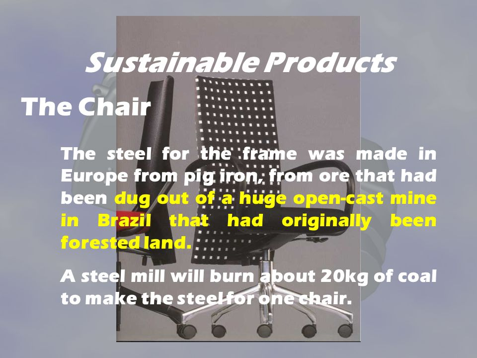 Sustainable Products The steel for the frame was made in Europe from pig iron, from ore that had been dug out of a huge open-cast mine in Brazil that
