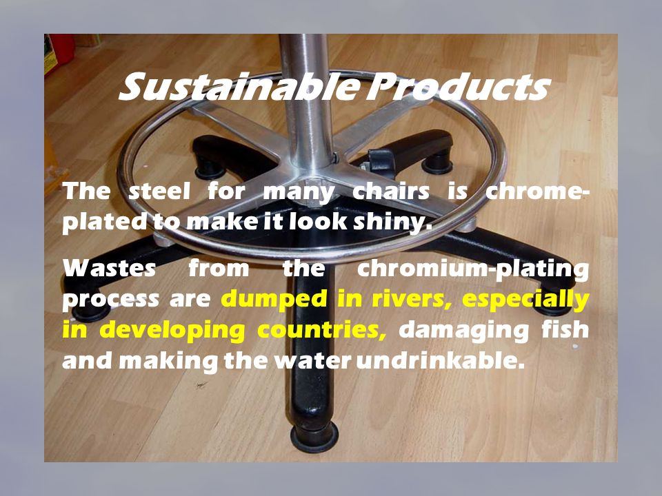 Sustainable Products The steel for many chairs is chrome- plated to make it look shiny. Wastes from the chromium-plating process are dumped in rivers,