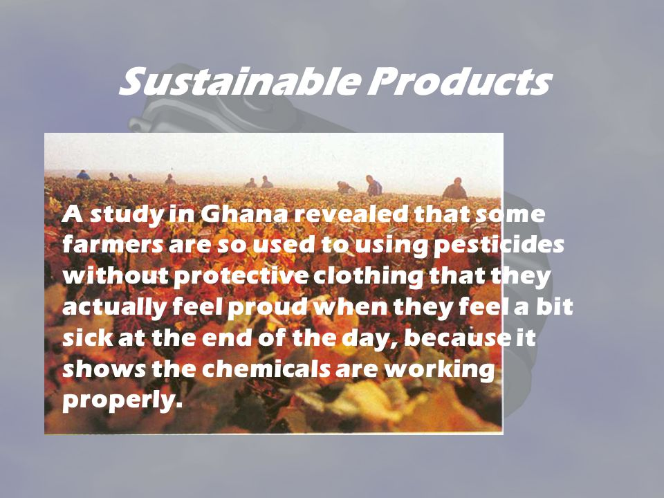 Sustainable Products A study in Ghana revealed that some farmers are so used to using pesticides without protective clothing that they actually feel proud when they feel a bit sick at the end of the day, because it shows the chemicals are working properly.