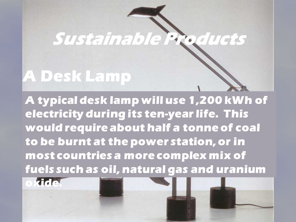 Sustainable Products A typical desk lamp will use 1,200 kWh of electricity during its ten-year life. This would require about half a tonne of coal to