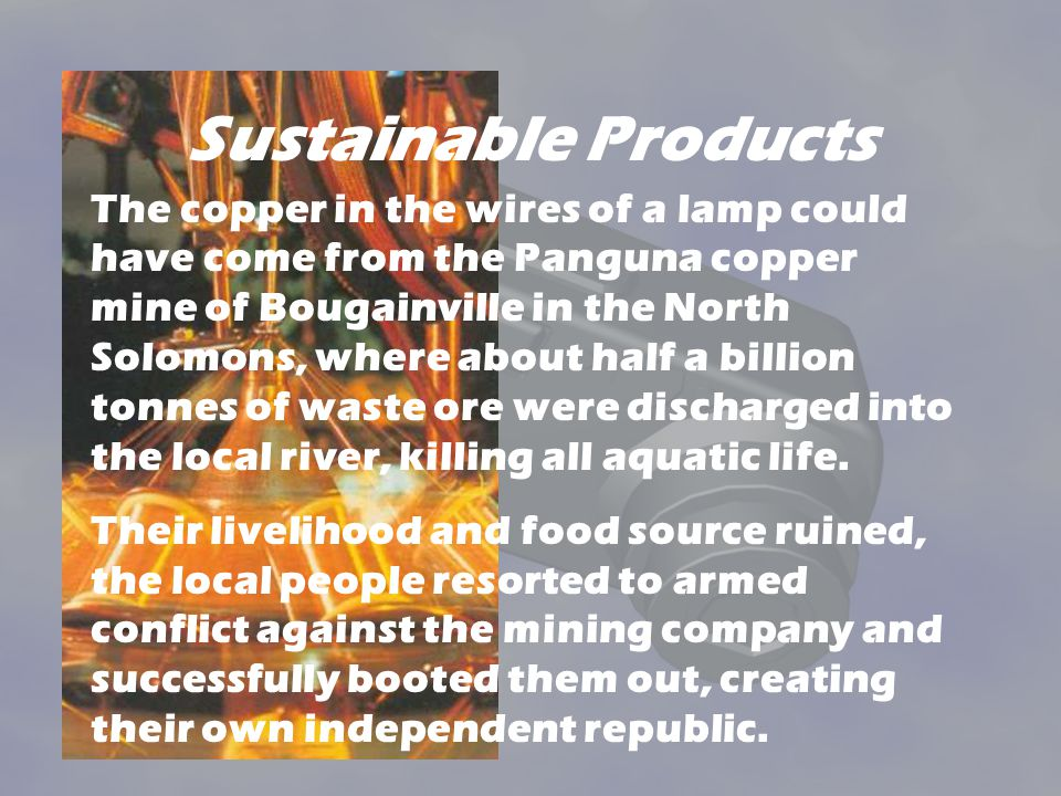 Sustainable Products The copper in the wires of a lamp could have come from the Panguna copper mine of Bougainville in the North Solomons, where about