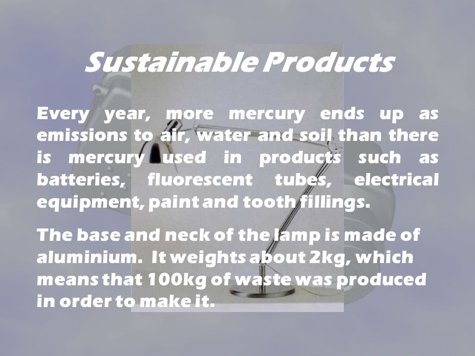 Sustainable Products Every year, more mercury ends up as emissions to air, water and soil than there is mercury used in products such as batteries, fluorescent tubes, electrical equipment, paint and tooth fillings.
