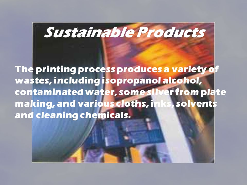 Sustainable Products The printing process produces a variety of wastes, including isopropanol alcohol, contaminated water, some silver from plate making, and various cloths, inks, solvents and cleaning chemicals.
