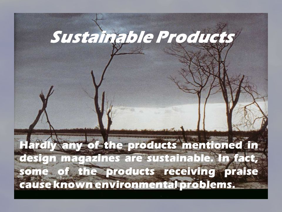 Sustainable Products Hardly any of the products mentioned in design magazines are sustainable.