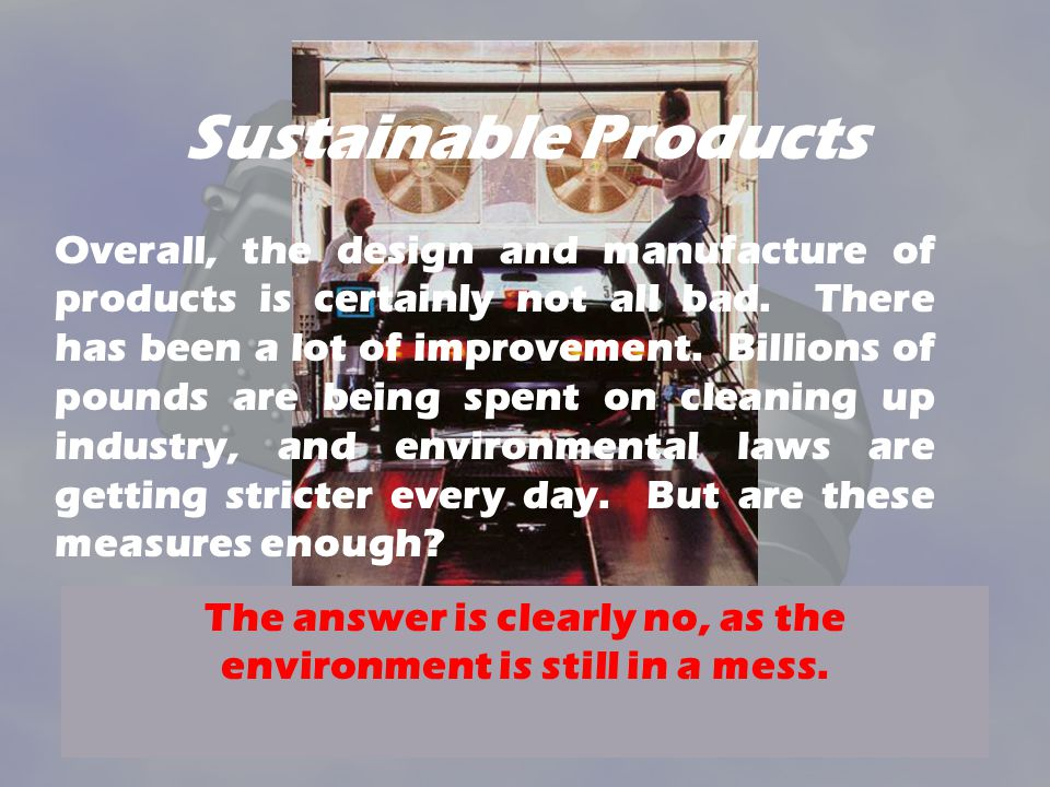 Sustainable Products Overall, the design and manufacture of products is certainly not all bad.