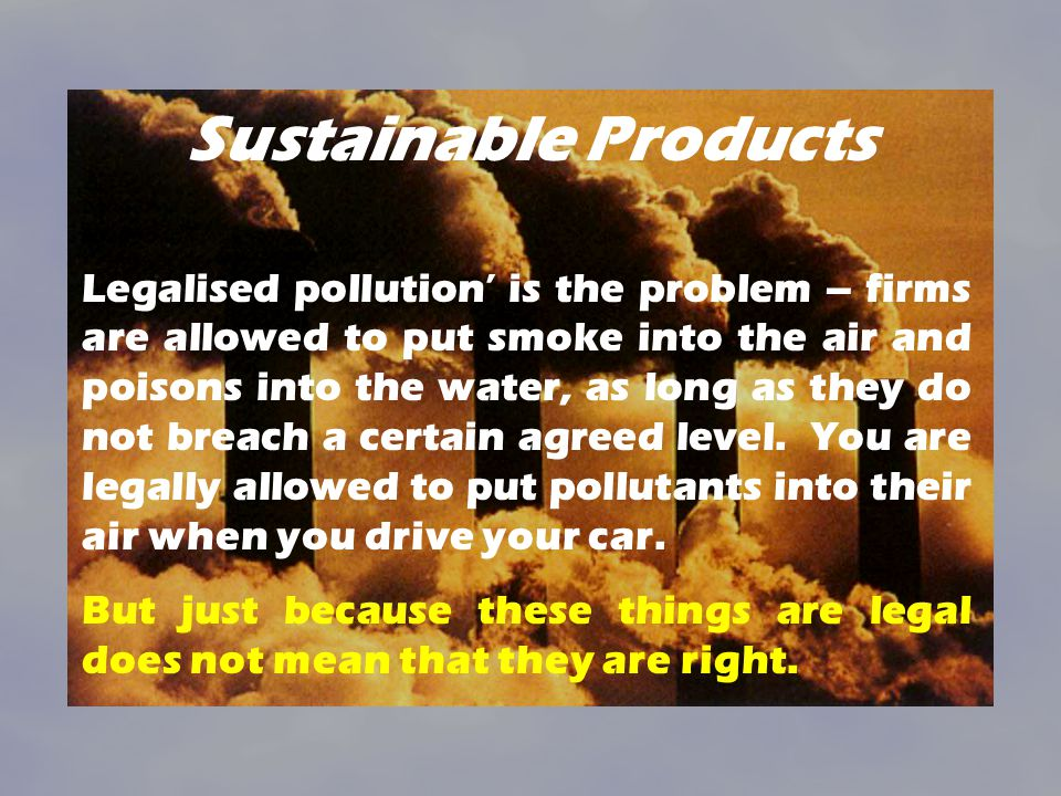 Sustainable Products Legalised pollution is the problem – firms are allowed to put smoke into the air and poisons into the water, as long as they do not breach a certain agreed level.