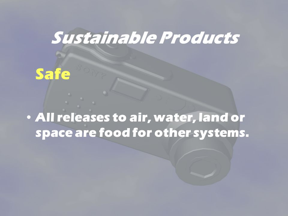 Sustainable Products Safe All releases to air, water, land or space are food for other systems.