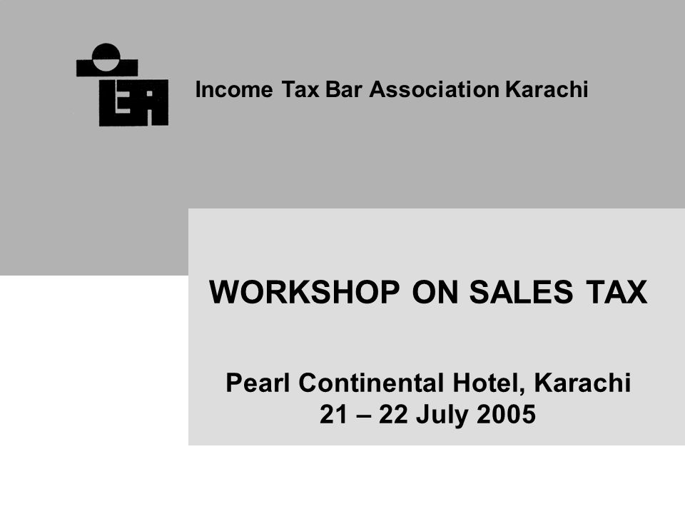 Income Tax Bar Association Karachi WORKSHOP ON SALES TAX Pearl Continental Hotel, Karachi 21 – 22 July 2005