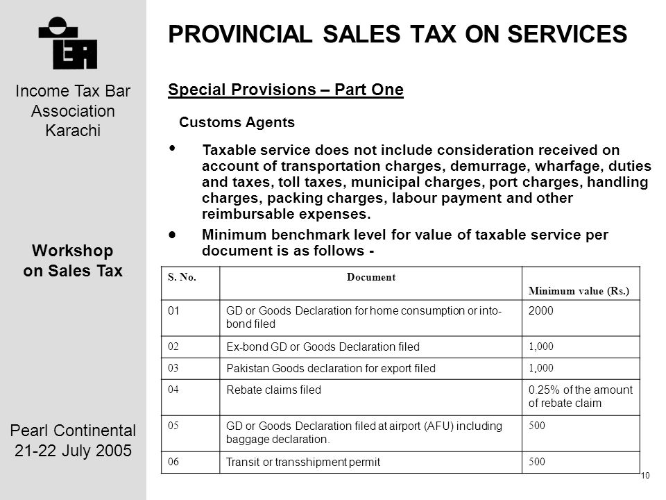 Income Tax Bar Association Karachi Workshop on Sales Tax Pearl Continental 21-22 July 2005 10 PROVINCIAL SALES TAX ON SERVICES Special Provisions – Part One Customs Agents Taxable service does not include consideration received on account of transportation charges, demurrage, wharfage, duties and taxes, toll taxes, municipal charges, port charges, handling charges, packing charges, labour payment and other reimbursable expenses.