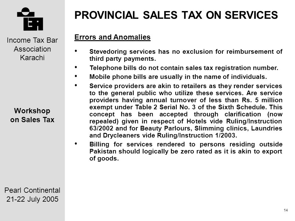 Income Tax Bar Association Karachi Workshop on Sales Tax Pearl Continental 21-22 July 2005 14 PROVINCIAL SALES TAX ON SERVICES Errors and Anomalies Stevedoring services has no exclusion for reimbursement of third party payments.