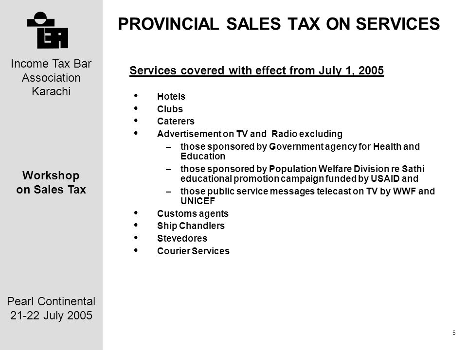 Income Tax Bar Association Karachi Workshop on Sales Tax Pearl Continental 21-22 July 2005 6 PROVINCIAL SALES TAX ON SERVICES Service withdrawn with effect from July 1, 2005 Marriage Halls and lawns Beauty Parlours, Beauty Clinics and Slimming Clinics Laundries and Drycleaners